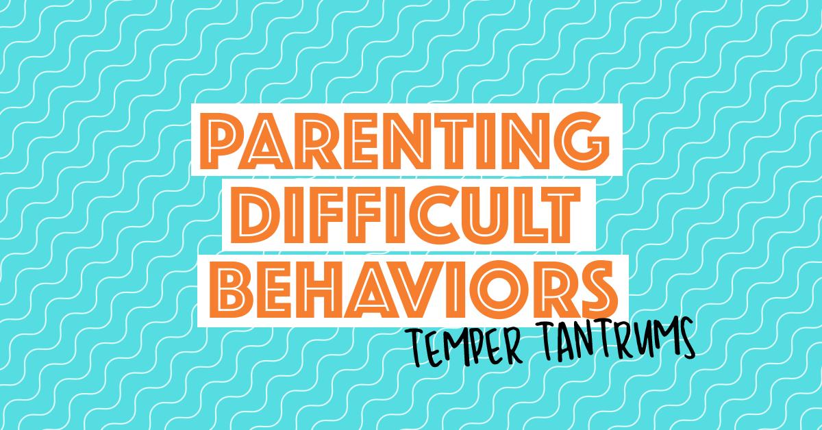 Parenting Difficult Behaviors   Temper tantrums
